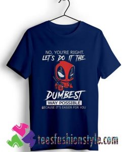 Deadpool no youre right lets do it the dumbest way possible T shirt