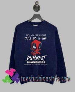 Deadpool no youre right lets do it the dumbest way possible Sweatshirts