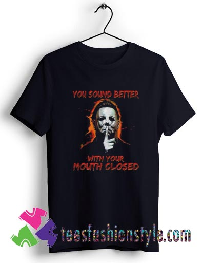 Michael Myers You Sound Better With You Mouth Closed T shirt