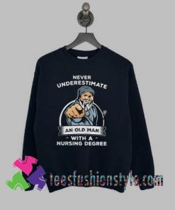 Never Underestimate An Old Man With A Nursing Degree Sweatshirts