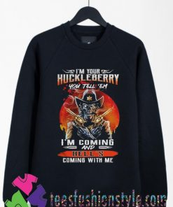 Huckleberry you tell em im Coming and Hells coming with Me Sweatshirts